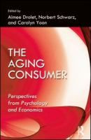 The aging consumer : perspectives from psychology and economics / edited by Aimee Drolet, Norbert Schwarz, Carolyn Yoon.