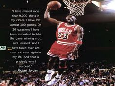 """""""I have missed more than 9,000 shots in my career. I have lost almost 300 games. On 26 occasions I have been entrusted to take the game winning shot, and I missed. And I have failed over and over and over again in my life. And that is precisely why I succeed."""" -- Michael Jordan."""