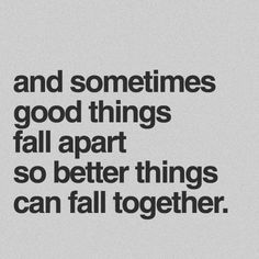 Sometimes good things fall apart so better things can fall together. - Marilyn Monroe