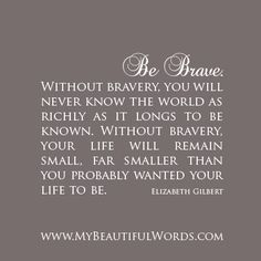 """""""Be Brave. Without bravery, you will never know the world as richly as it longs to be known. Without bravery, your life will remain small, far smaller than you probably wanted your life to be.""""   Elizabeth Gilbert  www.MyBeautifulWords.com Encouraging Courage. Encouraging You."""