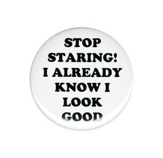 Stop Staring I Already Know I Look Good Pinback Button Badge Pin 44mm Vain Humor