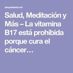 Salud, Meditación y Más – La vitamina B17 está prohibida porque cura el cáncer…