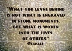 What you leave behind is not what is engraved in stone monuments, but what is woven into the lives of others.-Pericles