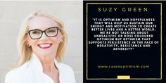 """Suzy Green on Optimism:  """"Whilst the scientific community now better understands the key ingredients of a flourishing life and a flourishing world include the cultivation of gratitude, compassion and forgiveness - it is optimism and hopefulness that will help us sustain our energy and motivation to create better lives and a better world.  We're not talking about unrealistic or rose coloured optimism but optimism that supports persistence in the face of negativity, resistance and adversity."""""""