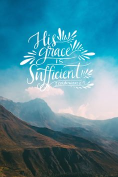 "9 But he said to me, ""My grace is sufficient for you, for my power is made perfect in weakness."" Therefore I will boast all the more gladly about my weaknesses, so that Christ's power may rest on me."