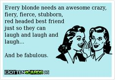 Every blonde needs an awesome crazy, fiery, fierce, stubborn,  red headed best friend  just so they can laugh and laugh and laugh...  And be fabulous.