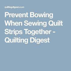 Prevent Bowing When Sewing Quilt Strips Together - Quilting Digest