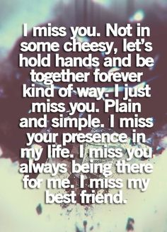 I miss you. Not in some cheesy way, lets hold hands and be together forever kind of way. I just miss you. Plain and simple. I miss your presence in my life. I miss you always being there for me. I miss my friend.