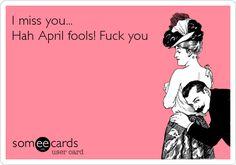 I miss you... Hah April fools! Fuck you.