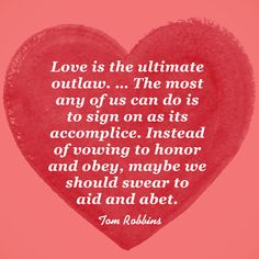 """Love is the ultimate outlaw. ... The most any of us can do is to sign on as its accomplice. Instead of vowing to honor and obey, maybe we should swear to aid and abet."" — Tom Robbins"