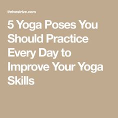 5 Yoga Poses You Should Practice Every Day to Improve Your Yoga Skills