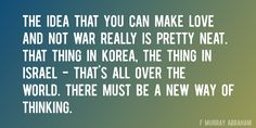 Quote by F Murray Abraham => The idea that you can make love and not war really is pretty neat. That thing in Korea, the thing in Israel - that's all over the world. There must be a new way of thinking.