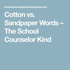 Cotton vs. Sandpaper Words – The School Counselor Kind