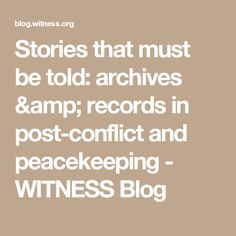 Stories that must be told: archives & records in post-conflict and peacekeeping - WITNESS Blog