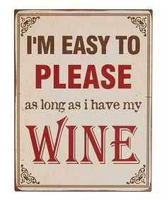 I'm easy to please as long as I have my WINE!