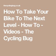 How To Take Your Bike To The Next Level - How To - Videos - The Cycling Bug