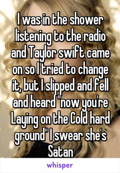 """I was in the shower listening to the radio and Taylor swift came on so I tried to change it, but I slipped and fell and heard """"now you're Laying on the Cold hard ground"""" I swear she's Satan"""