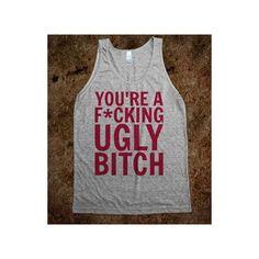 You're A F*cking Ugly Bitch ($24) via Polyvore