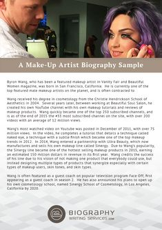 A Make-Up Artist Biography Sample http://www.biographywritingservices.com/writing-a-make-up-artist-biography A Make-up artist Bio: Provide your name and your company you are working with. You should let the readers know about your past achievements, qualifications along with some personel information. The writing style must be narrative,error-free, less lengthy, personality reflector for a good imact to the readers.