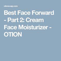 Best Face Forward - Part 2: Cream Face Moisturizer - OTION