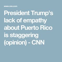 President Trump's lack of empathy about Puerto Rico is staggering (opinion) - CNN