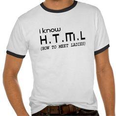 I KNOW HTML, HOW TO MEET LADIES TSHIRT. get it on : http://www.zazzle.com/i_know_html_how_to_meet_ladies_tshirt-235749940836359271?rf=238054403704815742