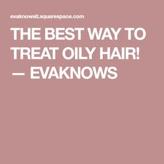 THE BEST WAY TO TREAT OILY HAIR! — EVAKNOWS