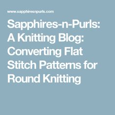 Sapphires-n-Purls: A Knitting Blog: Converting Flat Stitch Patterns for Round Knitting