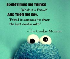You are my BESTEST friend if I share a cookie with you. Like we are going to grow old and die together friend if I share a cookie with you