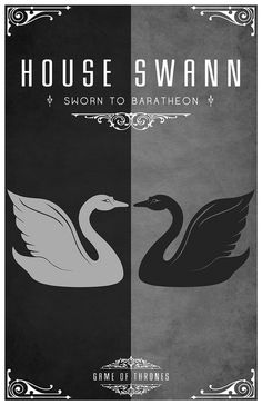 House Swann  Sigil - Two Swans countercharged, One Black, One Silver  Sworn to House Baratheon  After watching the awesome Game of Thrones series I became slightly obsessed with each of the House's and their identity or sigil.  Having found the houses and their representative sigils. I set about creating a vector for each one of them and creating a poster. I hope you like them as much as I do.  www.redbubble.com/people/liquidsouldes/works/8141138-hous...