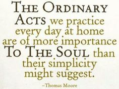 """The ordinary acts we practice every day at home are of more importance to the soul than their simplicity might suggest.""  - Thomas Moore"