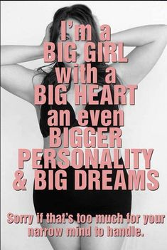 I'm a big girl with a big heart an even bigger personality and big dreams. Sorry if that's too much for your narrow mind to handle.