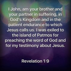 I John, am your brother and your partner in suffering, in God's Kingdom and in the patient endurance to which Jesus calls us. I was exiled to the island of Patmos for preaching the word of God and for my testimony about Jesus. Revelation 1:9  Http://bible.com