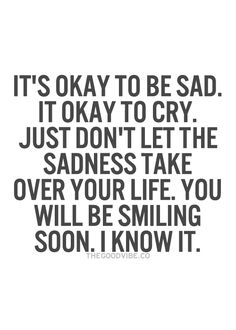 It's okay to be sad. It's okay to cry. Just don't let the sadness take over your life. You will be smiling soon. I know it.