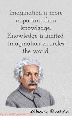 Imagination is more important than knowledge. Knowledge is limited. Imagination encircles the world. Albert Einstein