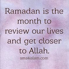 Ramadan is the month to review our lives and get closer to Allah.