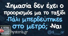 -Σημασία δεν έχει ο προορισμός μα το ταξίδι -Πάλι μπερδεύτηκες   στο μετρό; -Ναι Funny Status Quotes, Funny Statuses, Funny Greek, Funny Phrases, Greek Quotes, English Quotes, Just For Laughs, Jokes, Lol