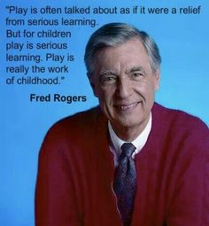 Play is serious learning - Mr Rogers.
