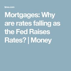 Mortgages: Why are rates falling as the Fed Raises Rates? | Money