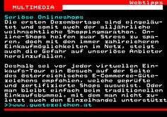 468.1. Webtipps MULTIMEDIA. Seriöse Onlineshops. Die ersten Dezembertage sind eingeläu- tet und somit auch der alljährliche weihnachtliche Shoppingmarathon. On- line-Shops helfen zwar Stress zu spa- ren, doch mit den immer zahlreicheren Einkaufmöglichkeiten im Netz, steigt auch die Gefahr auf unseriöse Anbieter hereinzufallen. Deshalb sei vor jeder virtuellen Ein- kaufs-Tour ein Besuch auf der Seite des österreichisches E-Commerce-Güte- zeichens empfohlen, welche geprüfte und zertifizierte…