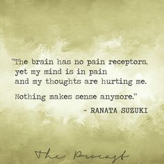 """""""The brain has no pain receptors, yet my mind is in pain and my thoughts are hurting me. Nothing makes sense anymore."""" - Ranata Suzuki * Featured on The Procast * lost, tumblr, love, relationship, beautiful, words, quotes, story, quote, typography, poetry, prose, poem, confusion, anxiety, depression, lost, confused, * pinterest.com/ranatasuzuki"""