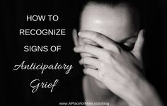 How to Recognize Signs of Anticipatory Grief: important information for families to be aware of and to know when to seek support.