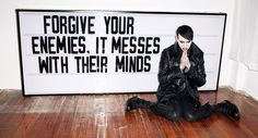Forgive your enemies. It messes with their minds. // Marilyn Manson