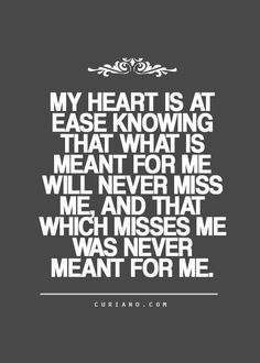 My Heart Is At Ease Knowing That What Is Meant For Me Will Never Miss Me. And That Which Misses Me, Was Never Meant For Me.