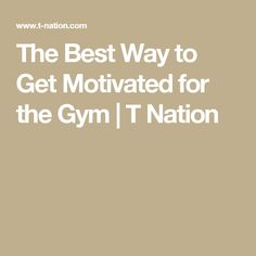 The Best Way to Get Motivated for the Gym | T Nation
