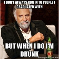 i don't always run in to people I graduated with But when I do I'm drunk | Dos Equis Guy gives advice