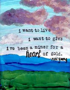 I want to live. I want to give. I've been miner for a heart of gold. NEIL YOUNG