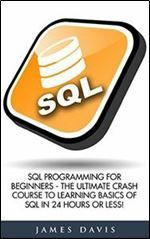 Sql: SQL Programming For Beginners - The Ultimate Crash Course To Learning Basics Of SQL In 24 Hours Or Less! (SQL Course SQL Development SQL Books)