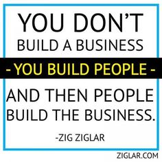Zig Ziglar was right about a lot of stuff, huh?  I love this one.  I love building people!