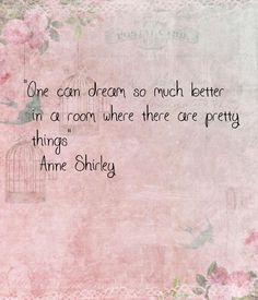 """One can dream so much better in a room where there are pretty things"" ― Anne Shirley"